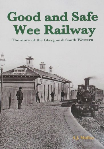 Good and Safe Wee Railway - The Story of the Glasgow and South Western, by A.J. Mullay